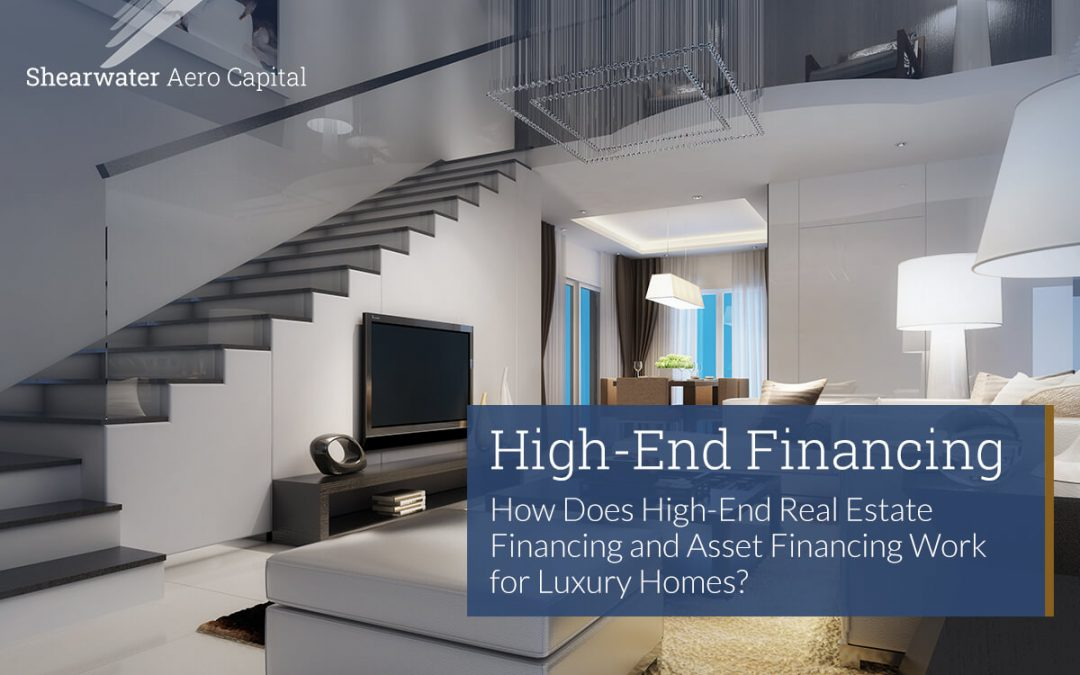 How Does High-End Real Estate Financing and Asset Financing Work for Luxury Homes?