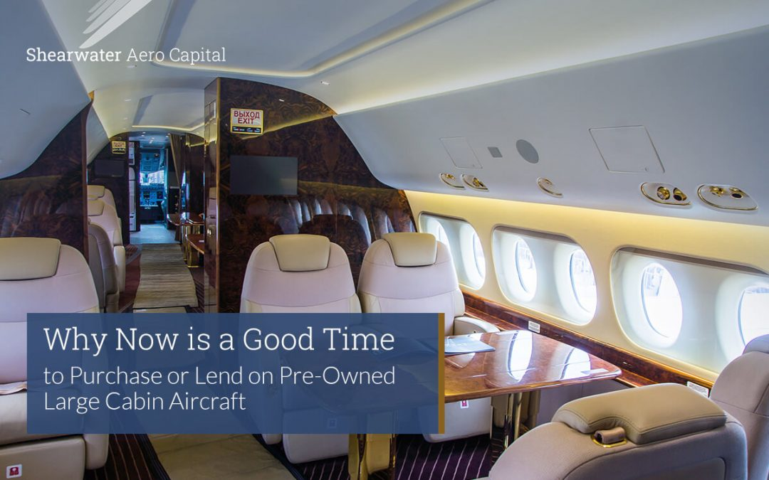Why Now is a Good Time to  Purchase or Lend on Pre-Owned Large Cabin Aircraft